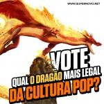 Votação final: Quem é o DRAGÃO mais legal da cultura pop?